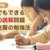 家庭でもできる、国語の読解問題、苦手克服の勉強法