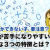 片付けができない子、要注意?算数が苦手になりやすい、意外な3つの性格とは?